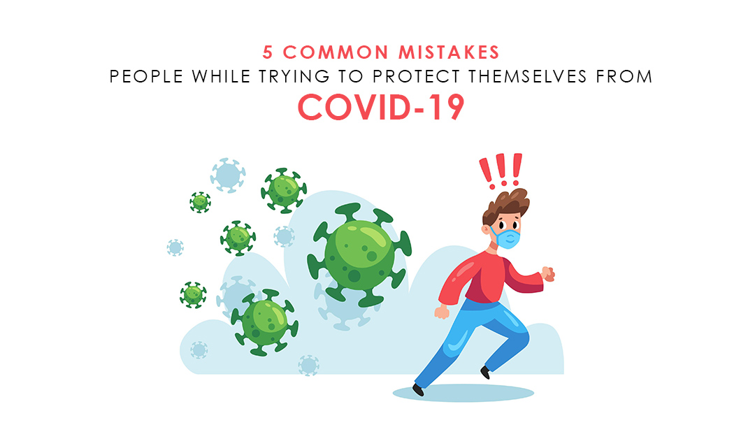 5 Common Mistakes People While Trying To Protect Themselves From Covid-19